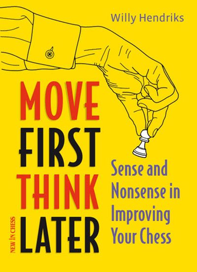 Move First Think Later. The Sense and Non-Sense of Improving your Chess, by Willy Hendriks