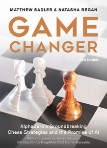 Game Changer AlphaZero's Groundbreaking Chess Strategies and the Promise of AI, Matthew Sadler & Natasha Regan, New In Chess, 2019